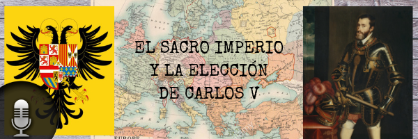 Audio (XXXVI): El Sacro Imperio y la elección de Carlos V